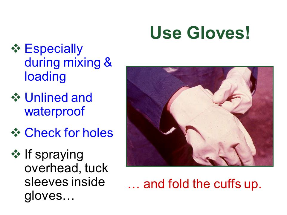 Use Gloves! Especially during mixing & loading Unlined and waterproof