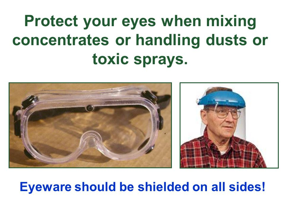 Protect your eyes when mixing concentrates or handling dusts or toxic sprays.