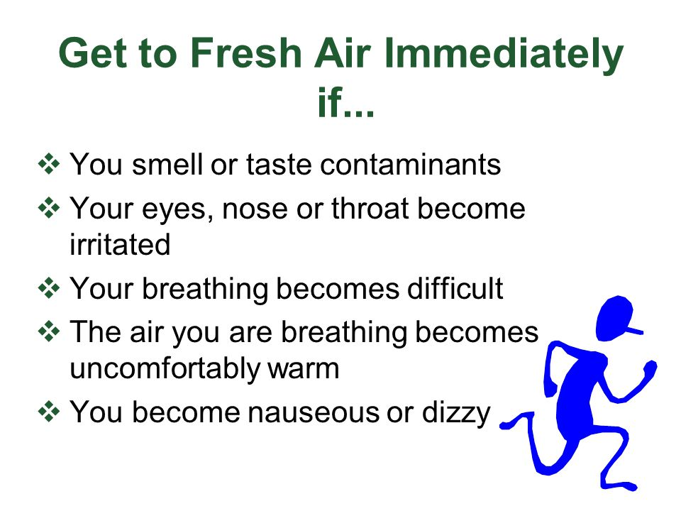 Get to Fresh Air Immediately if...