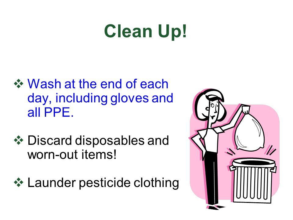 Clean Up! Wash at the end of each day, including gloves and all PPE.