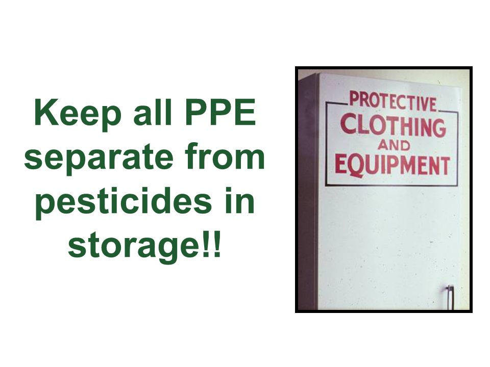 Keep all PPE separate from pesticides in storage!!