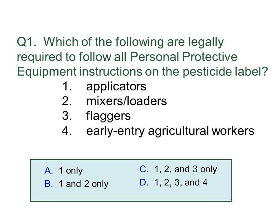 Q1. Which of the following are legally required to follow all Personal Protective Equipment instructions on the pesticide label 1. applicators 2. mixers/loaders 3. flaggers 4. early-entry agricultural workers