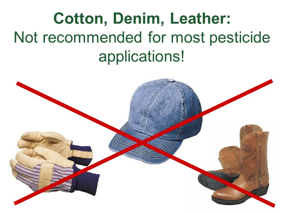 Cotton, Denim, Leather: Not recommended for most pesticide applications!