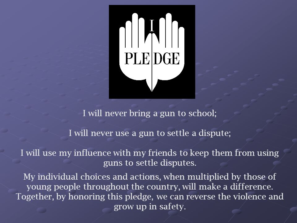 I will never bring a gun to school; I will never use a gun to settle a dispute; I will use my influence with my friends to keep them from using guns to settle disputes.