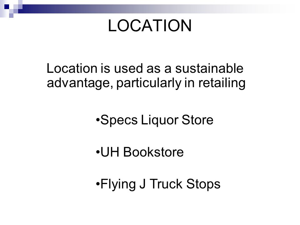 LOCATION Location is used as a sustainable advantage, particularly in retailing. Specs Liquor Store.
