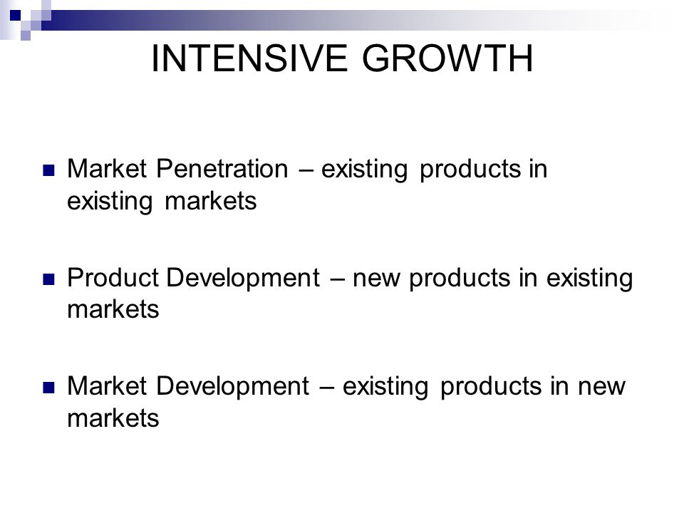 INTENSIVE GROWTH Market Penetration – existing products in existing markets. Product Development – new products in existing markets.