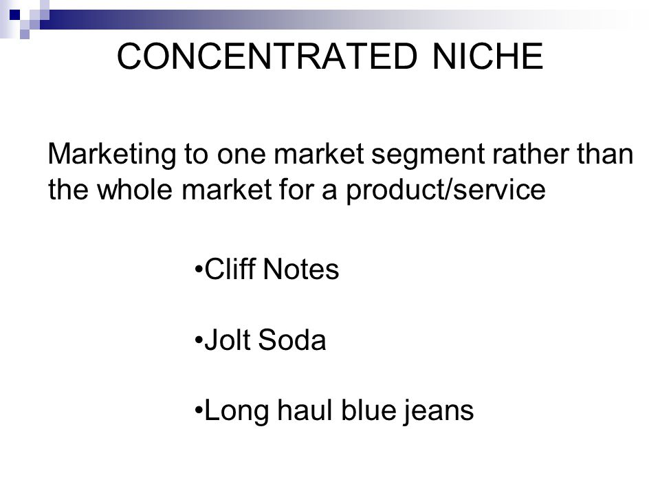 CONCENTRATED NICHE Marketing to one market segment rather than the whole market for a product/service.