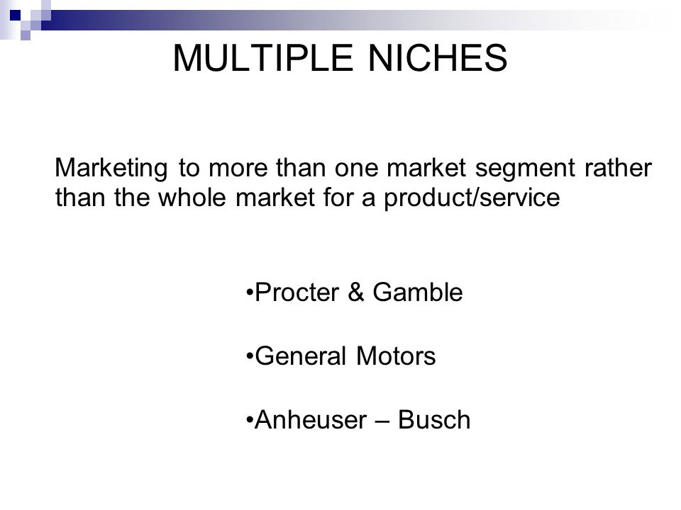 MULTIPLE NICHES Marketing to more than one market segment rather than the whole market for a product/service.