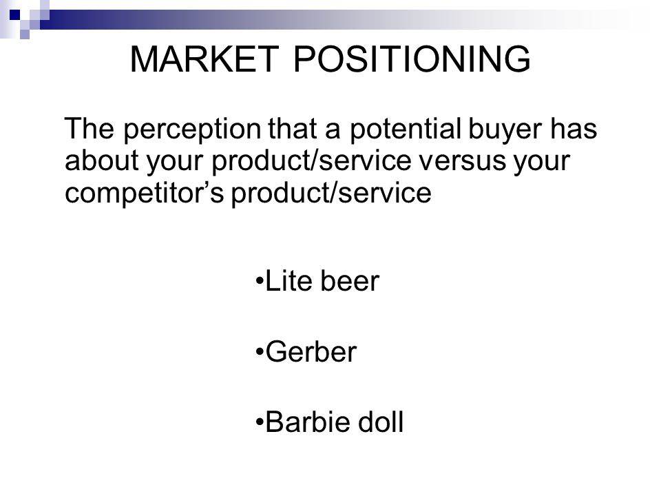 MARKET POSITIONING The perception that a potential buyer has about your product/service versus your competitor's product/service.