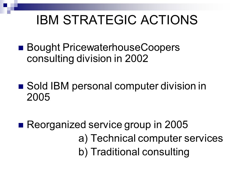 IBM STRATEGIC ACTIONS Bought PricewaterhouseCoopers consulting division in 2002. Sold IBM personal computer division in 2005.