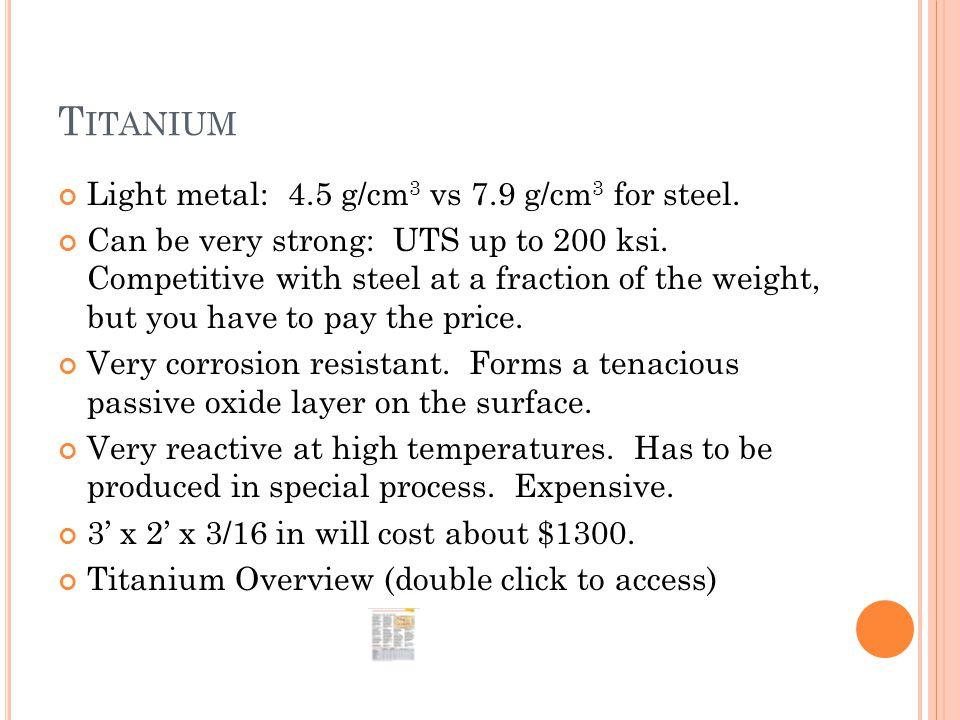 Titanium Light metal: 4.5 g/cm3 vs 7.9 g/cm3 for steel.