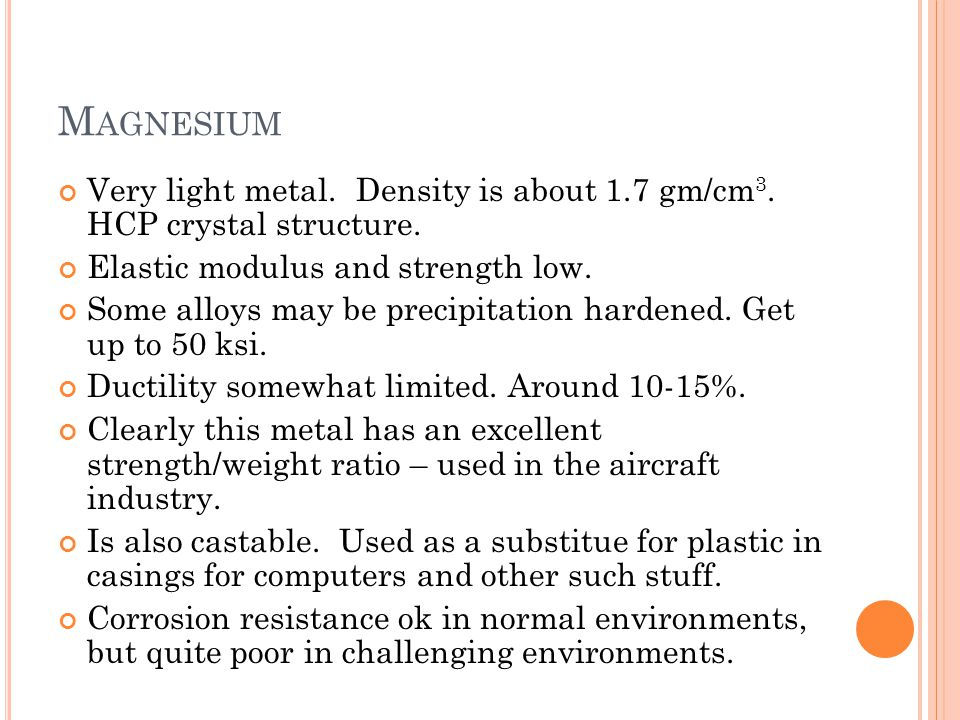 Magnesium Very light metal. Density is about 1.7 gm/cm3. HCP crystal structure. Elastic modulus and strength low.
