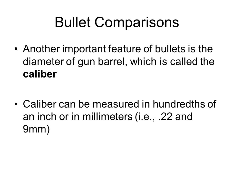 Bullet Comparisons Another important feature of bullets is the diameter of gun barrel, which is called the caliber.