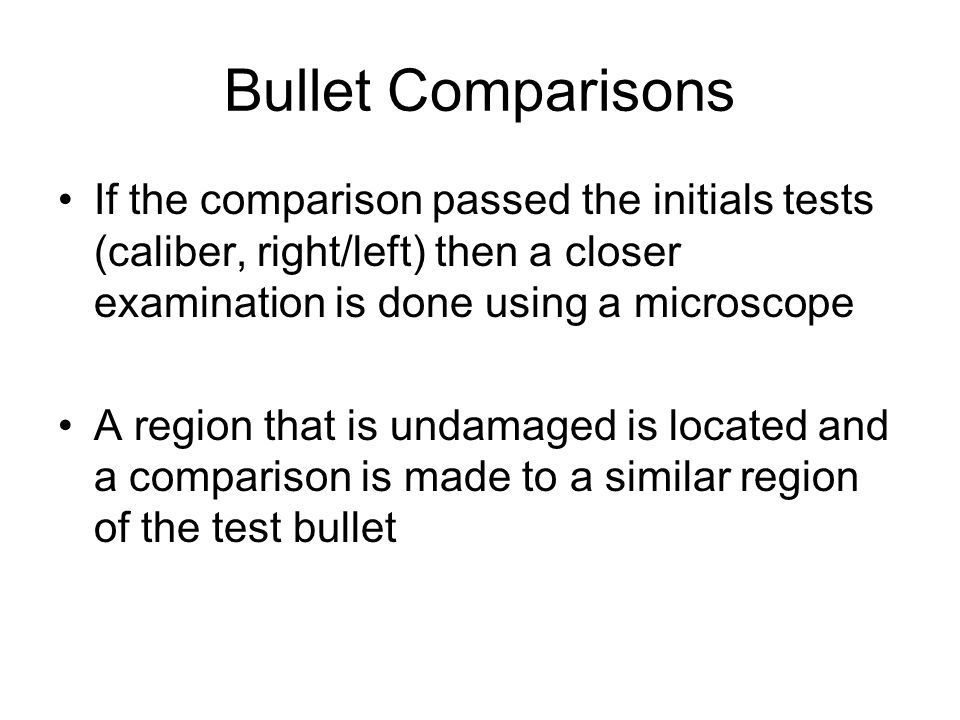 Bullet Comparisons If the comparison passed the initials tests (caliber, right/left) then a closer examination is done using a microscope.