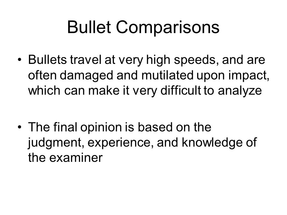 Bullet Comparisons Bullets travel at very high speeds, and are often damaged and mutilated upon impact, which can make it very difficult to analyze.