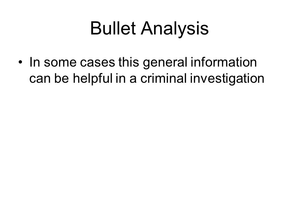 Bullet Analysis In some cases this general information can be helpful in a criminal investigation
