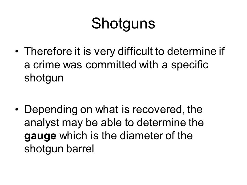 Shotguns Therefore it is very difficult to determine if a crime was committed with a specific shotgun.