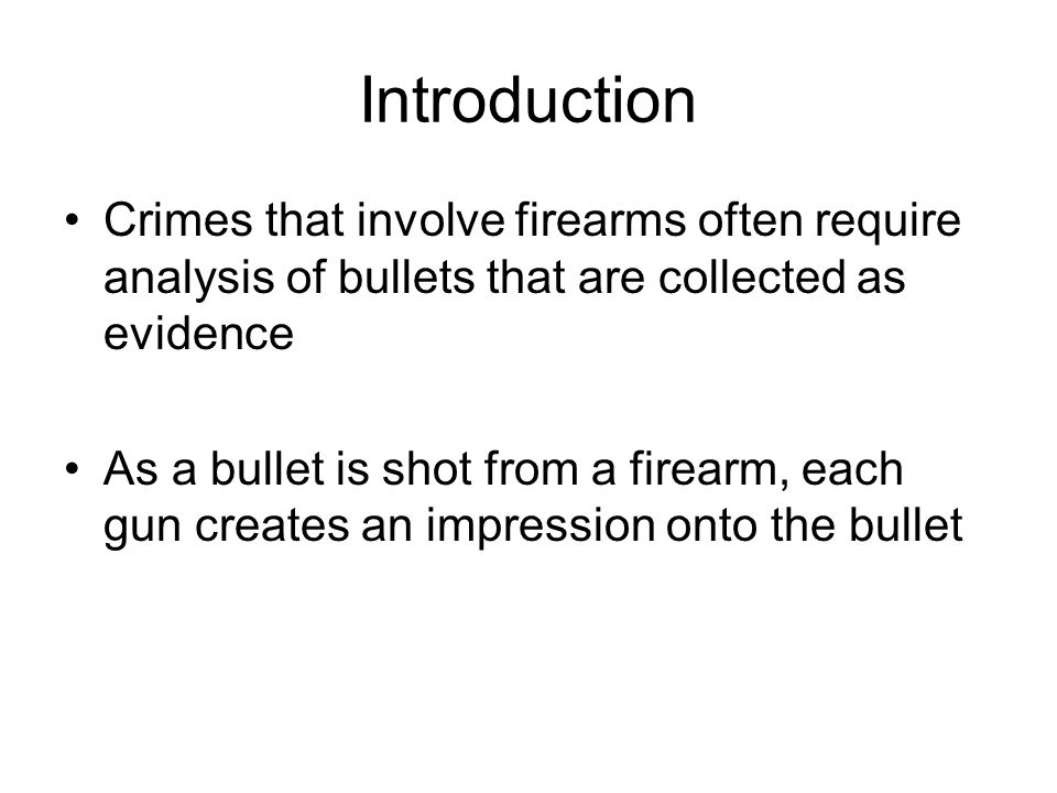 Introduction Crimes that involve firearms often require analysis of bullets that are collected as evidence.