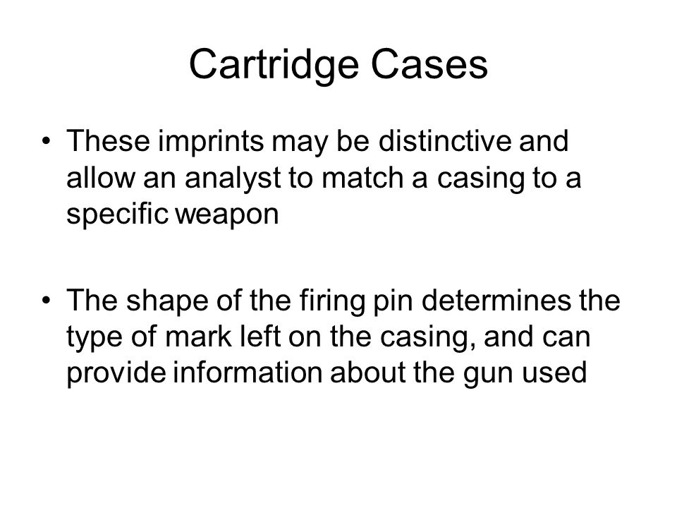 Cartridge Cases These imprints may be distinctive and allow an analyst to match a casing to a specific weapon.