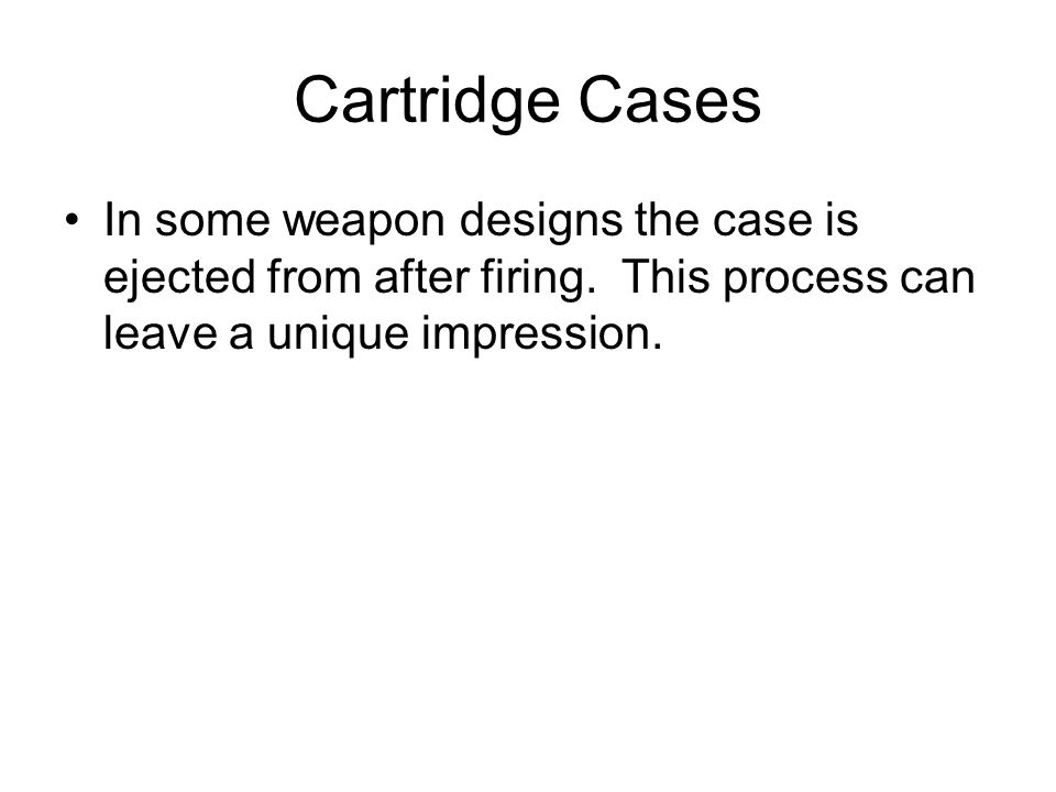 Cartridge Cases In some weapon designs the case is ejected from after firing.