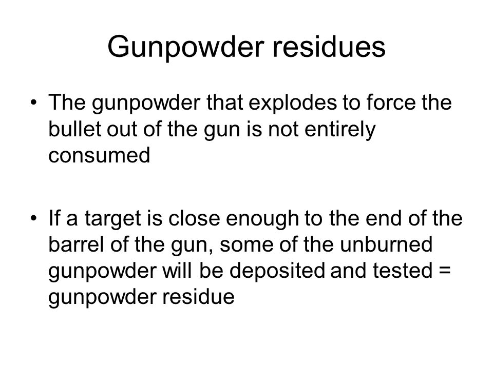 Gunpowder residues The gunpowder that explodes to force the bullet out of the gun is not entirely consumed.