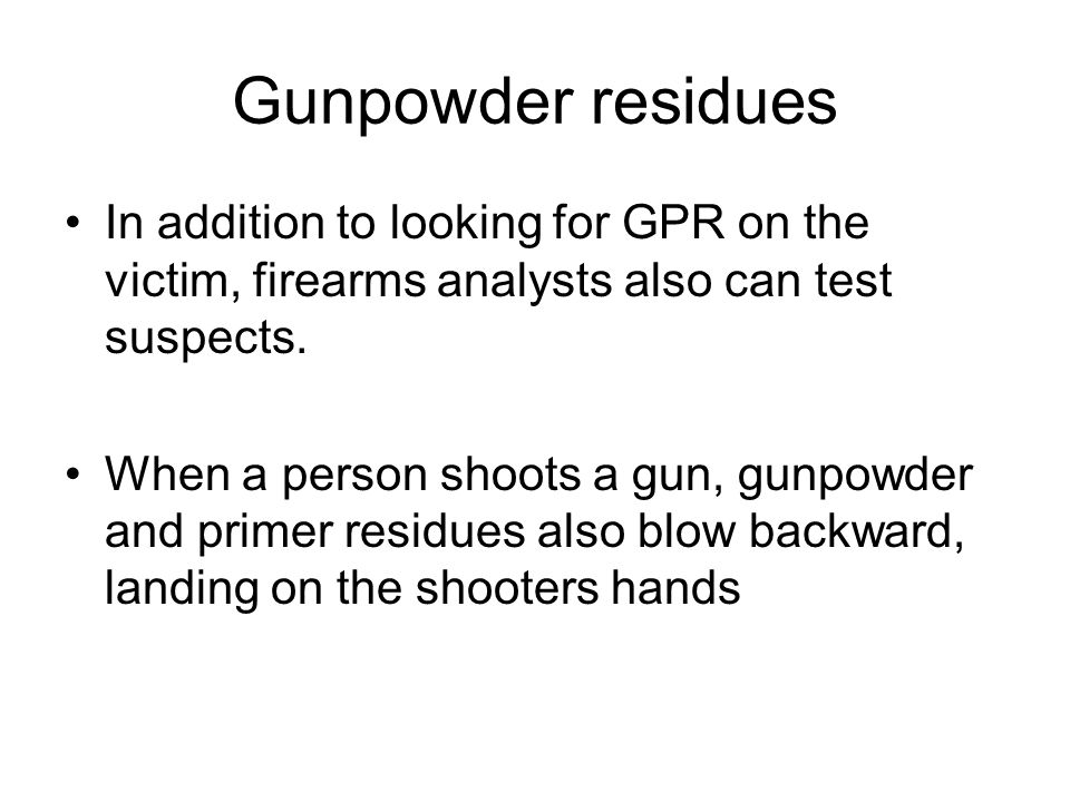 Gunpowder residues In addition to looking for GPR on the victim, firearms analysts also can test suspects.
