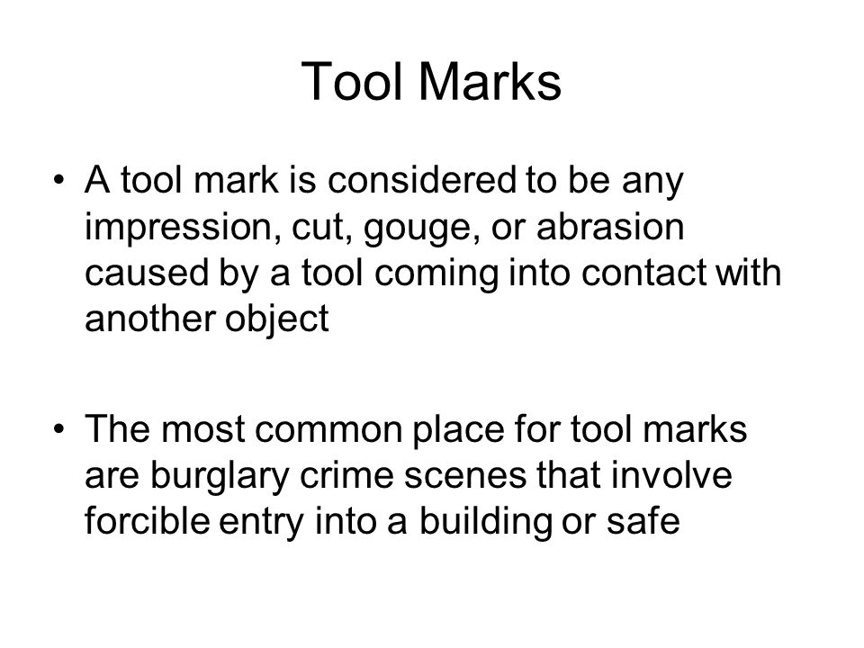 Tool Marks A tool mark is considered to be any impression, cut, gouge, or abrasion caused by a tool coming into contact with another object.