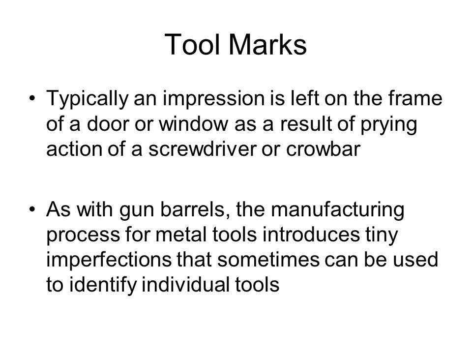 Tool Marks Typically an impression is left on the frame of a door or window as a result of prying action of a screwdriver or crowbar.