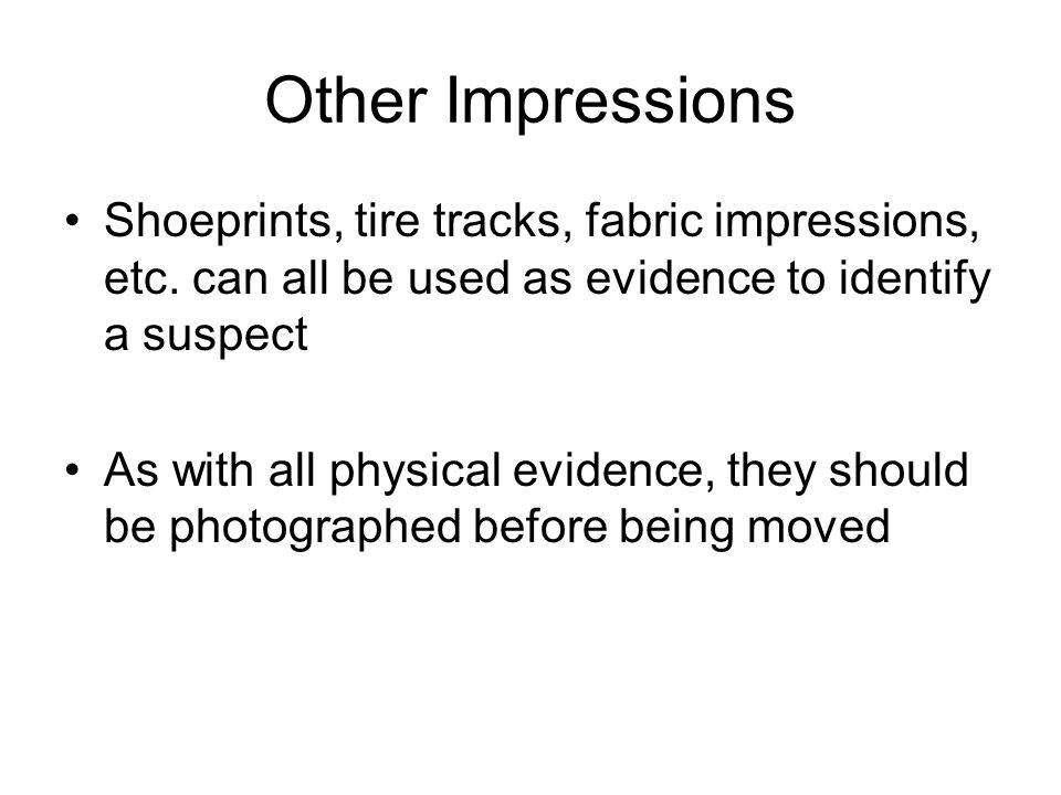 Other Impressions Shoeprints, tire tracks, fabric impressions, etc. can all be used as evidence to identify a suspect.
