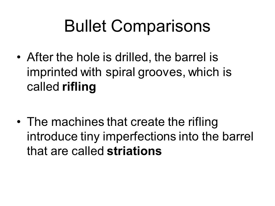 Bullet Comparisons After the hole is drilled, the barrel is imprinted with spiral grooves, which is called rifling.