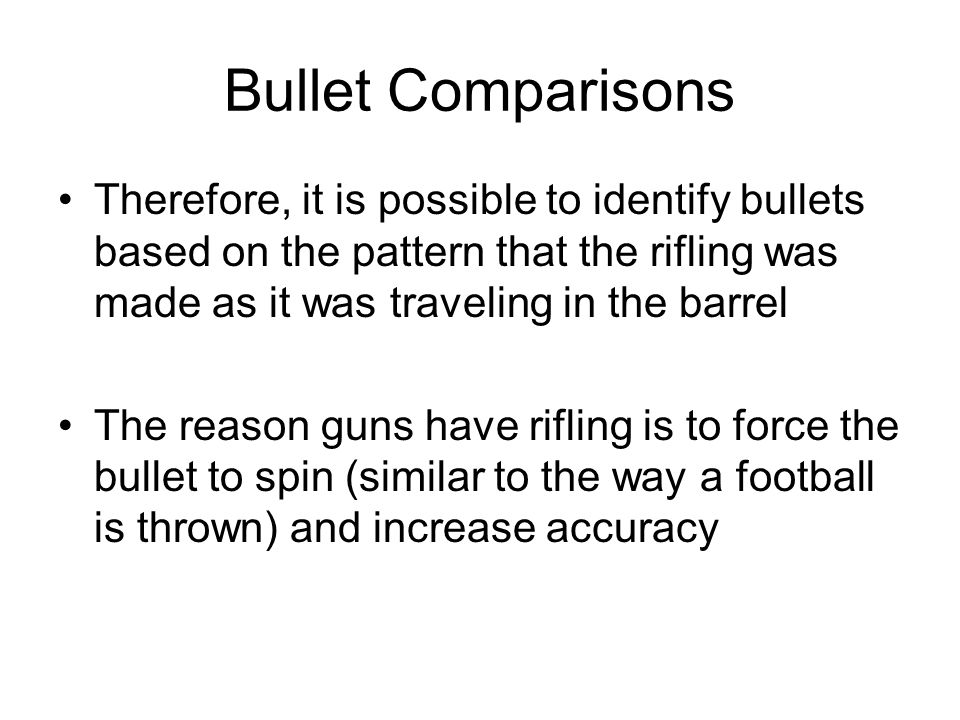 Bullet Comparisons Therefore, it is possible to identify bullets based on the pattern that the rifling was made as it was traveling in the barrel.