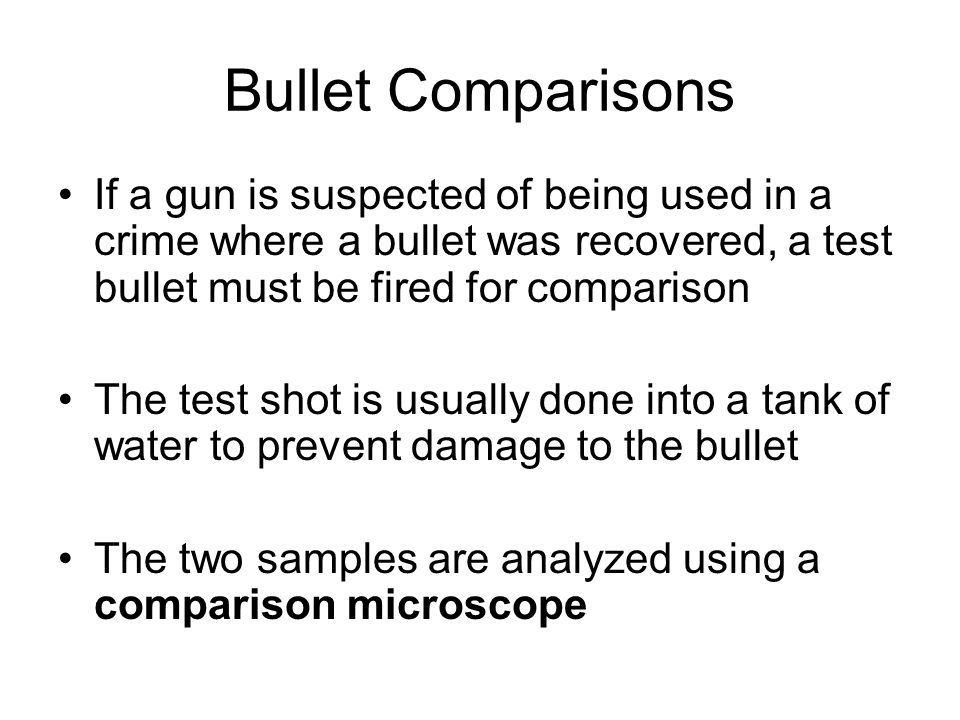 Bullet Comparisons If a gun is suspected of being used in a crime where a bullet was recovered, a test bullet must be fired for comparison.