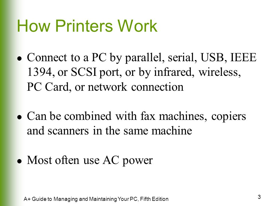 How Printers Work Connect to a PC by parallel, serial, USB, IEEE 1394, or SCSI port, or by infrared, wireless, PC Card, or network connection.