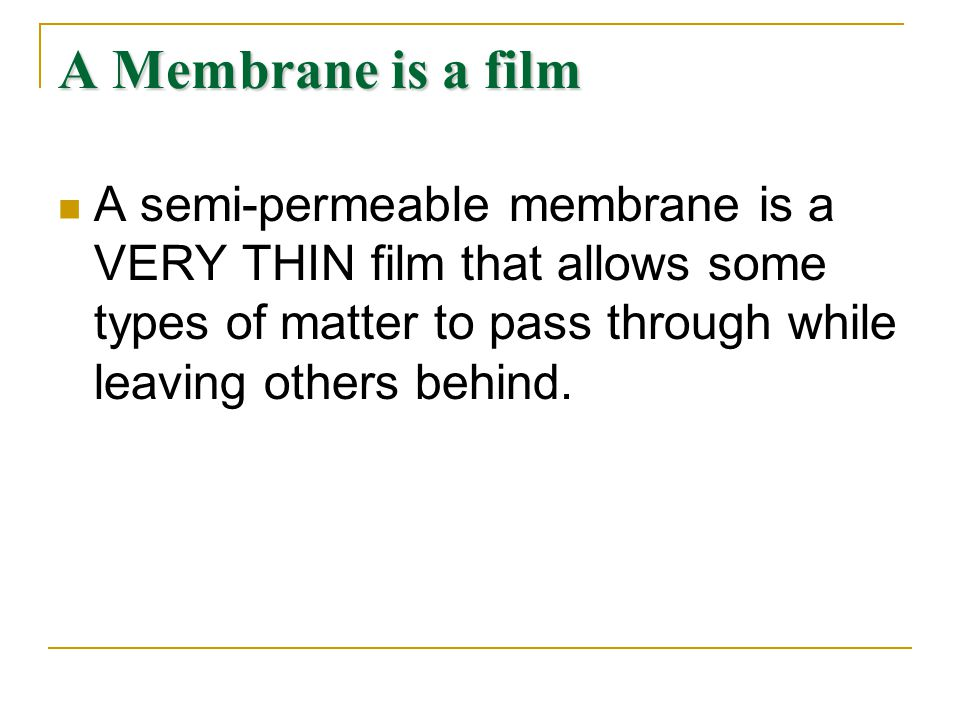 A Membrane is a film A semi-permeable membrane is a VERY THIN film that allows some types of matter to pass through while leaving others behind.