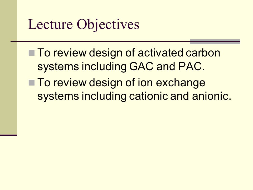 Lecture Objectives To review design of activated carbon systems including GAC and PAC.
