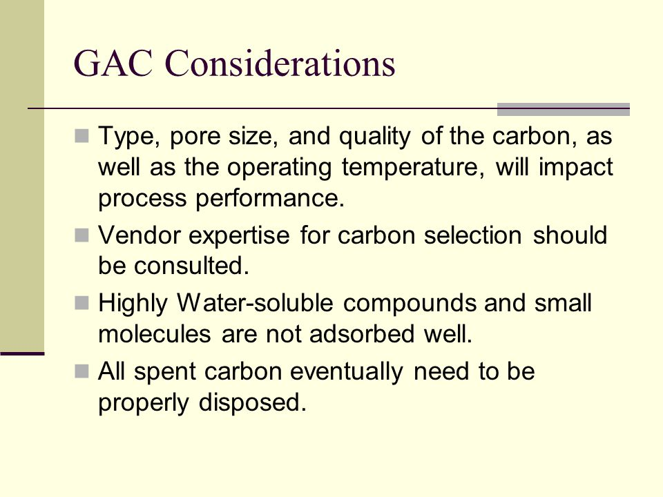 GAC Considerations Type, pore size, and quality of the carbon, as well as the operating temperature, will impact process performance.