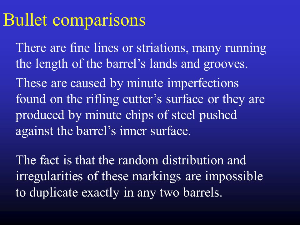 Bullet comparisons There are fine lines or striations, many running the length of the barrel's lands and grooves.