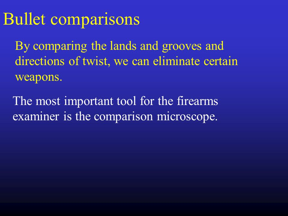 Bullet comparisons By comparing the lands and grooves and directions of twist, we can eliminate certain weapons.