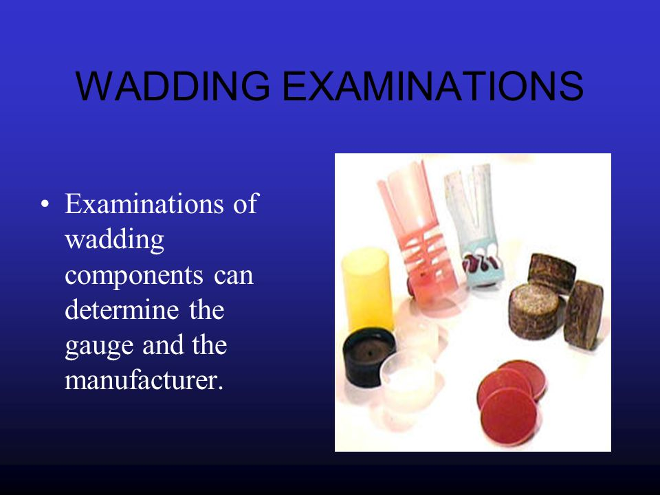 WADDING EXAMINATIONS Examinations of wadding components can determine the gauge and the manufacturer.