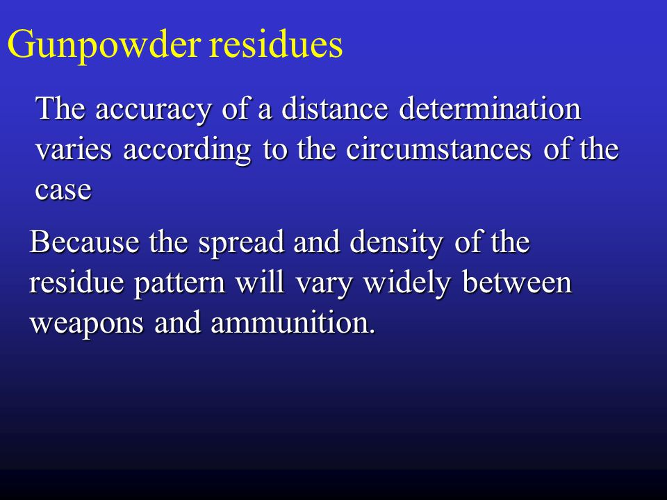 Gunpowder residues The accuracy of a distance determination varies according to the circumstances of the case.
