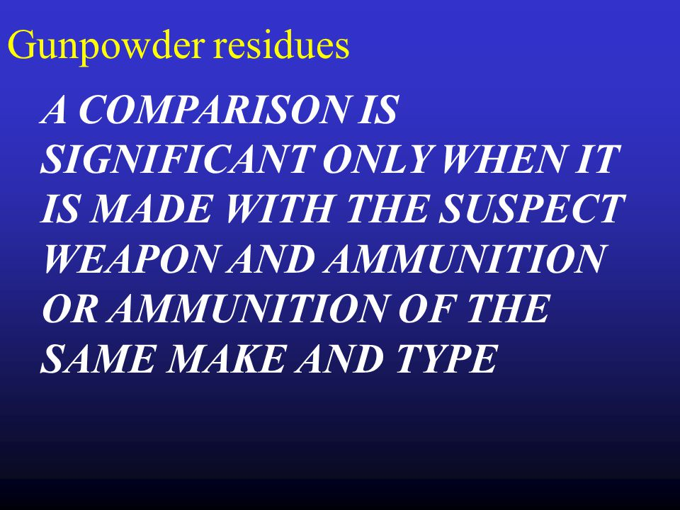 Gunpowder residues A COMPARISON IS SIGNIFICANT ONLY WHEN IT IS MADE WITH THE SUSPECT WEAPON AND AMMUNITION OR AMMUNITION OF THE SAME MAKE AND TYPE.