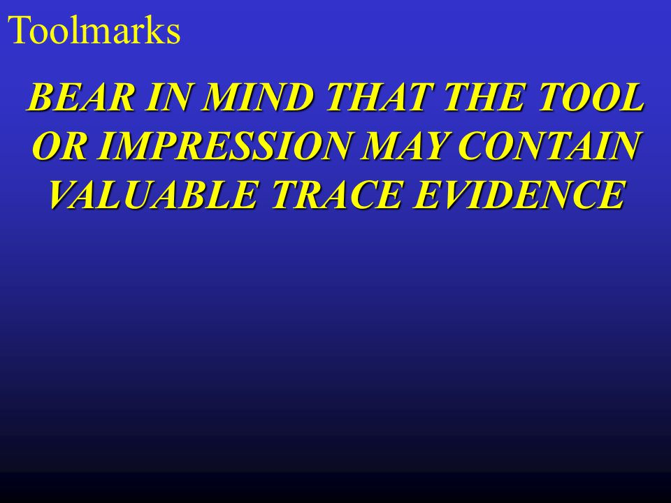 Toolmarks BEAR IN MIND THAT THE TOOL OR IMPRESSION MAY CONTAIN VALUABLE TRACE EVIDENCE