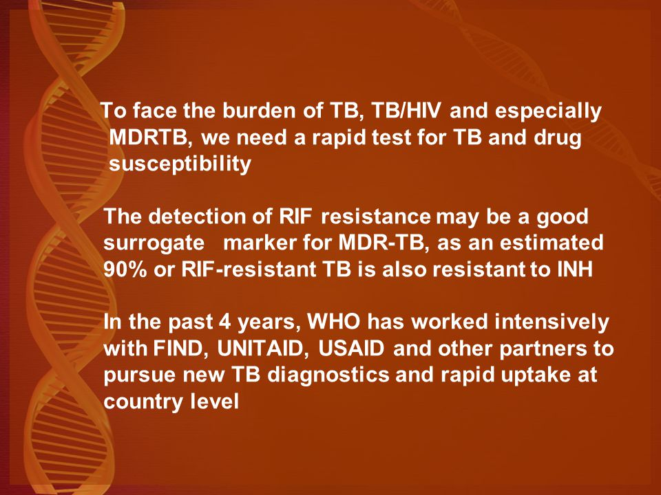 To face the burden of TB, TB/HIV and especially MDRTB, we need a rapid test for TB and drug susceptibility The detection of RIF resistance may be a good surrogate marker for MDR-TB, as an estimated 90% or RIF-resistant TB is also resistant to INH In the past 4 years, WHO has worked intensively with FIND, UNITAID, USAID and other partners to pursue new TB diagnostics and rapid uptake at country level