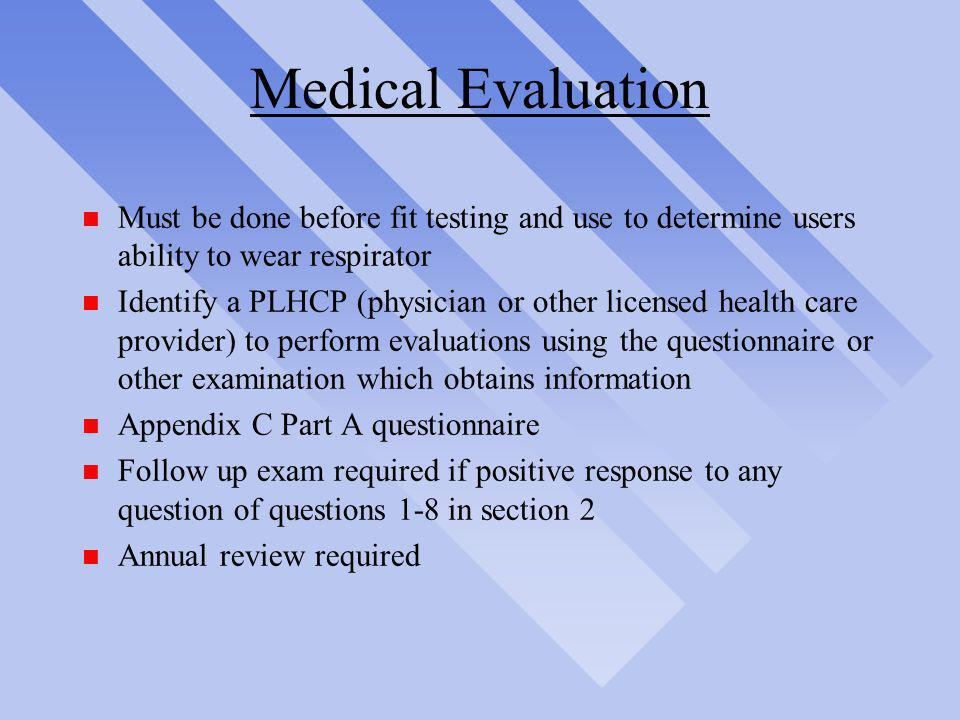 Medical Evaluation Must be done before fit testing and use to determine users ability to wear respirator.