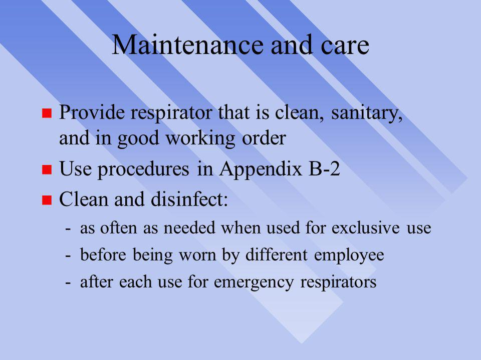 Maintenance and care Provide respirator that is clean, sanitary, and in good working order. Use procedures in Appendix B-2.