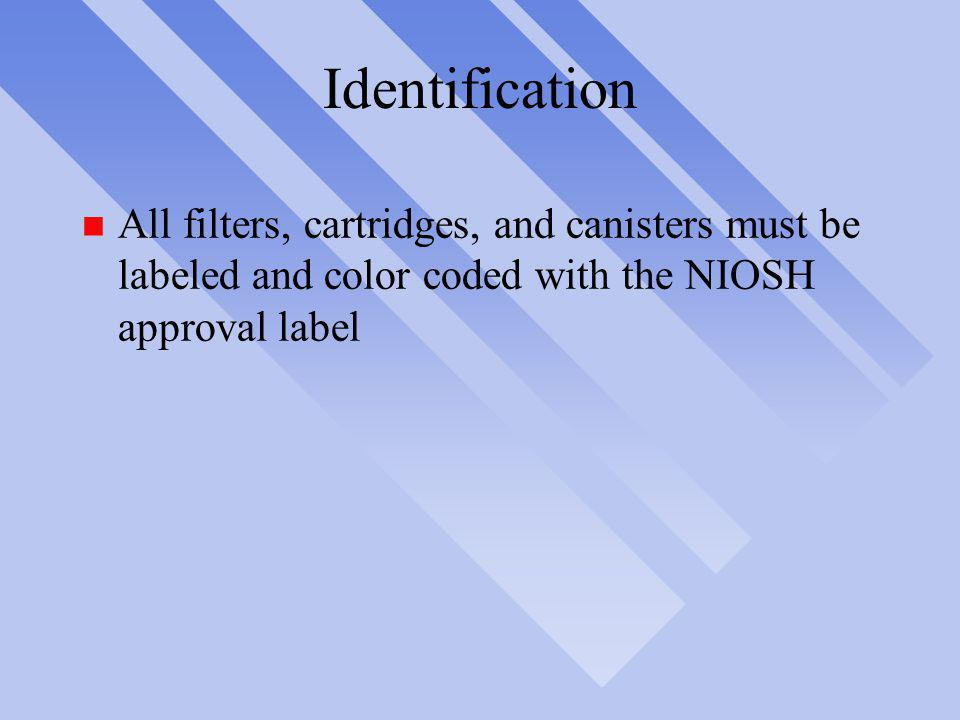 Identification All filters, cartridges, and canisters must be labeled and color coded with the NIOSH approval label.