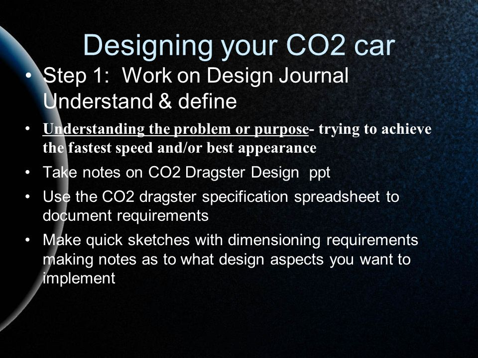 Designing your CO2 car Step 1: Work on Design Journal Understand & define.