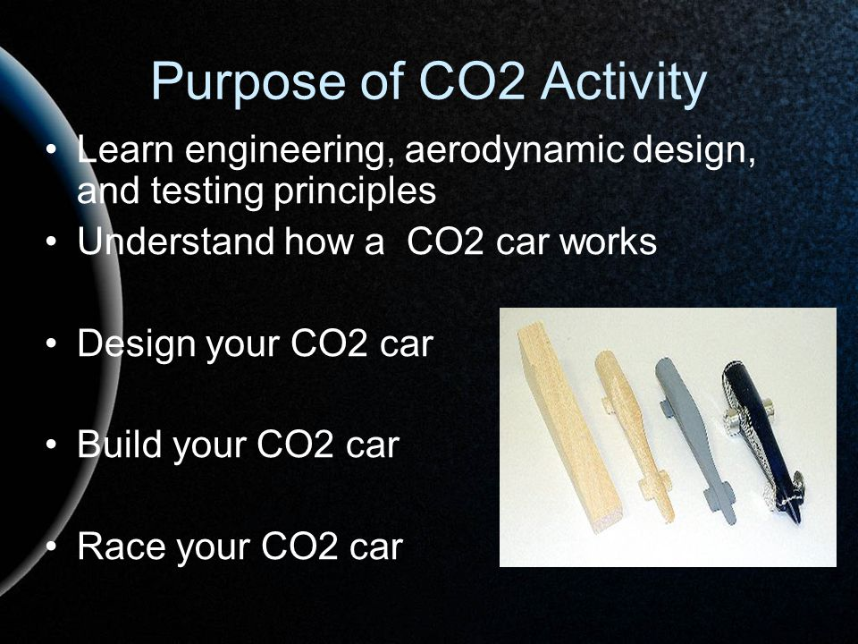 Purpose of CO2 Activity Learn engineering, aerodynamic design, and testing principles. Understand how a CO2 car works.