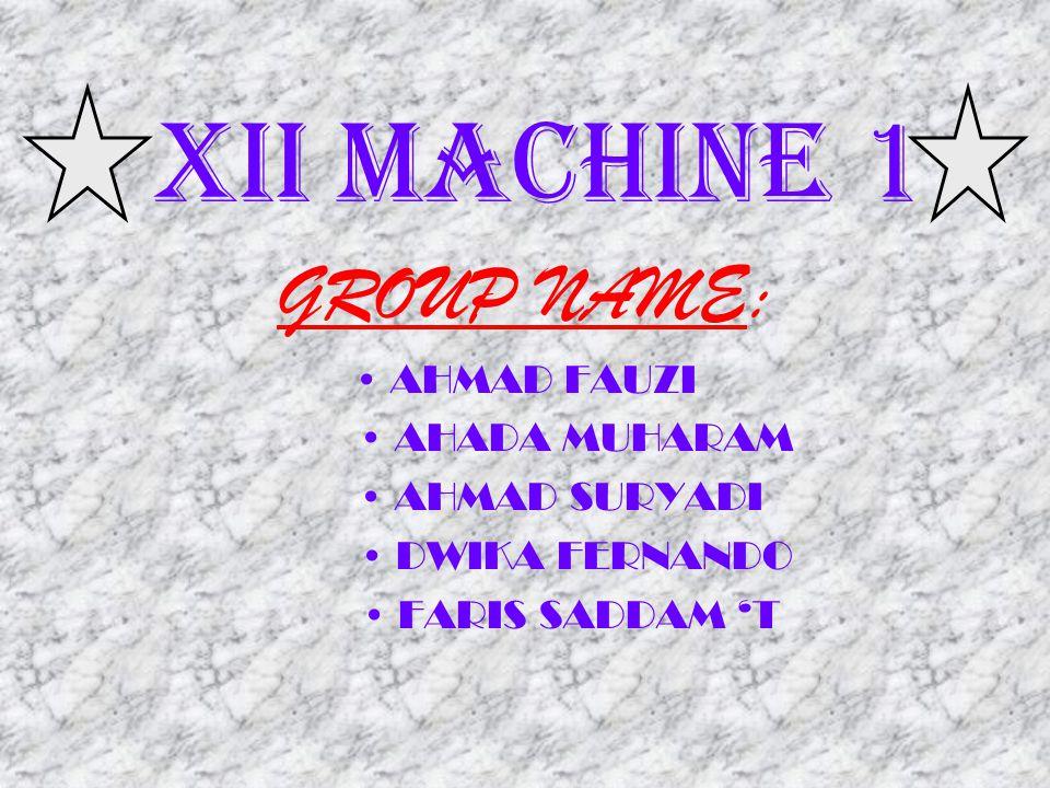 GROUP NAME: XII MACHINE 1 • AHMAD FAUZI • AHADA MUHARAM