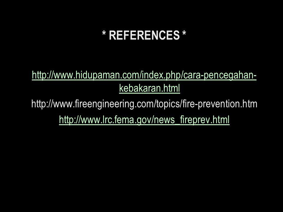 * REFERENCES * http://www.hidupaman.com/index.php/cara-pencegahan-kebakaran.html. http://www.fireengineering.com/topics/fire-prevention.htm.